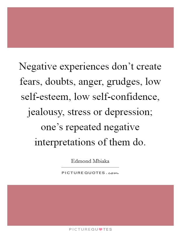 Negative experiences don't create fears, doubts, anger, grudges, low self-esteem, low self-confidence, jealousy, stress or depression; one's repeated negative interpretations of them do Picture Quote #1