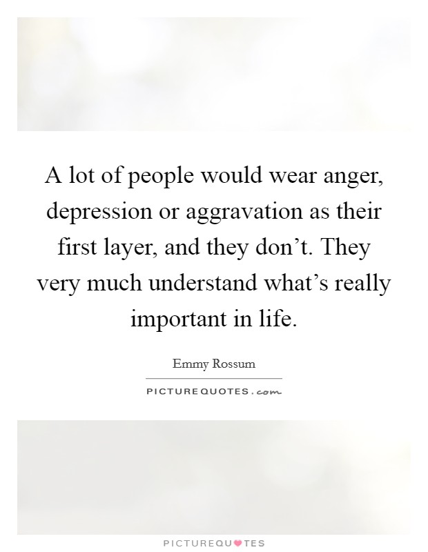 A lot of people would wear anger, depression or aggravation as their first layer, and they don't. They very much understand what's really important in life. Picture Quote #1