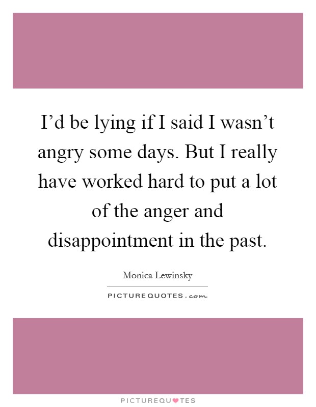 I'd be lying if I said I wasn't angry some days. But I really have worked hard to put a lot of the anger and disappointment in the past Picture Quote #1