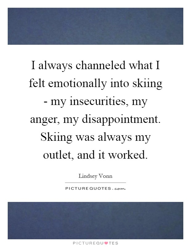 I always channeled what I felt emotionally into skiing - my insecurities, my anger, my disappointment. Skiing was always my outlet, and it worked Picture Quote #1