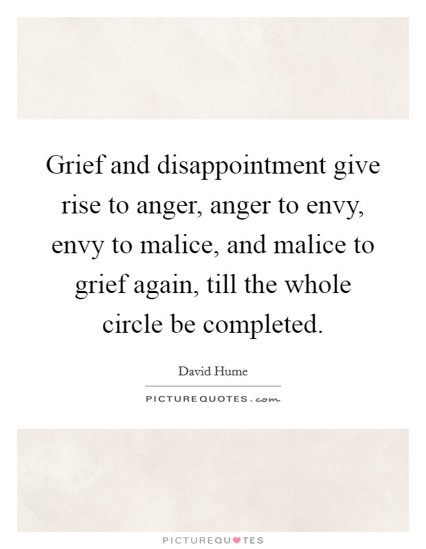 Grief and disappointment give rise to anger, anger to envy, envy to malice, and malice to grief again, till the whole circle be completed Picture Quote #1