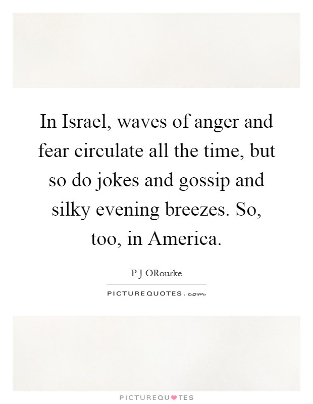 In Israel, waves of anger and fear circulate all the time, but so do jokes and gossip and silky evening breezes. So, too, in America Picture Quote #1