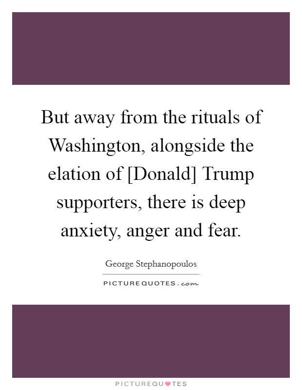 But away from the rituals of Washington, alongside the elation of [Donald] Trump supporters, there is deep anxiety, anger and fear Picture Quote #1