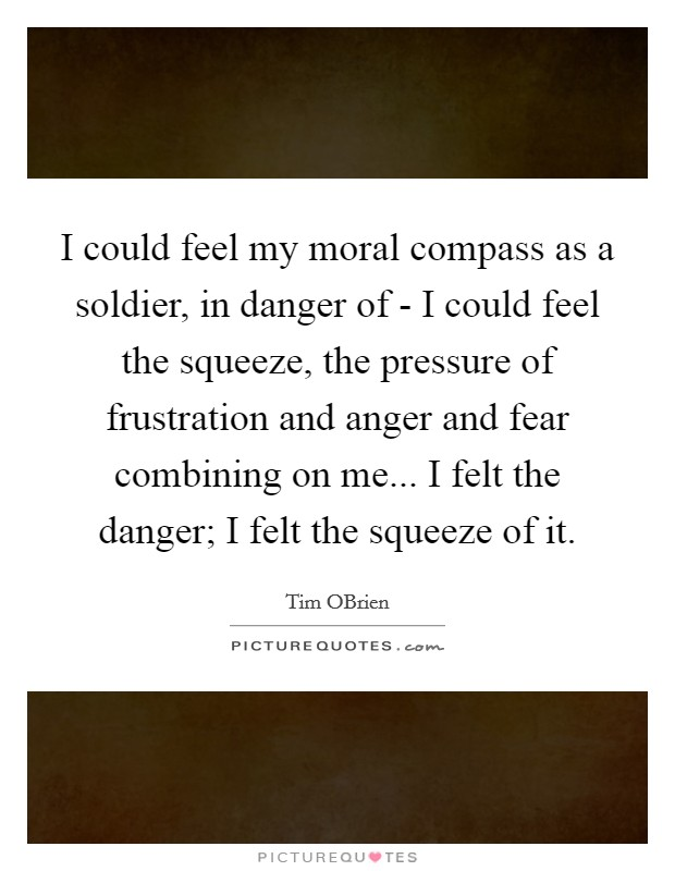 I could feel my moral compass as a soldier, in danger of - I could feel the squeeze, the pressure of frustration and anger and fear combining on me... I felt the danger; I felt the squeeze of it Picture Quote #1