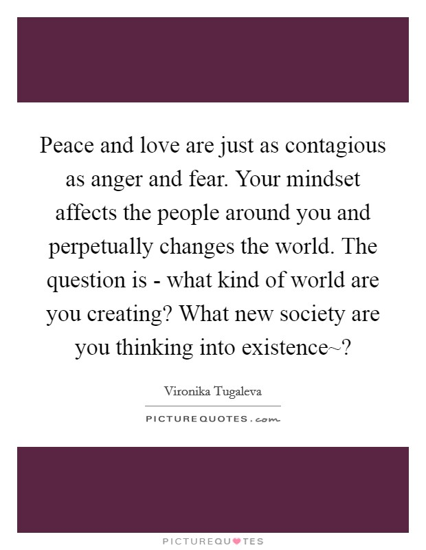Peace and love are just as contagious as anger and fear. Your mindset affects the people around you and perpetually changes the world. The question is - what kind of world are you creating? What new society are you thinking into existence~? Picture Quote #1