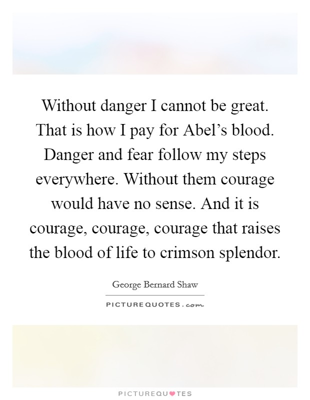 Without danger I cannot be great. That is how I pay for Abel's blood. Danger and fear follow my steps everywhere. Without them courage would have no sense. And it is courage, courage, courage that raises the blood of life to crimson splendor Picture Quote #1