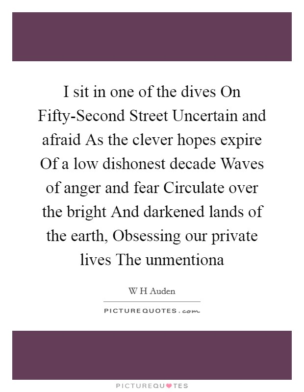 I sit in one of the dives On Fifty-Second Street Uncertain and afraid As the clever hopes expire Of a low dishonest decade Waves of anger and fear Circulate over the bright And darkened lands of the earth, Obsessing our private lives The unmentiona Picture Quote #1