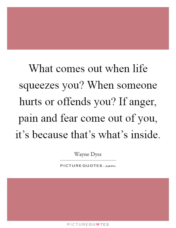 What comes out when life squeezes you? When someone hurts or offends you? If anger, pain and fear come out of you, it's because that's what's inside Picture Quote #1