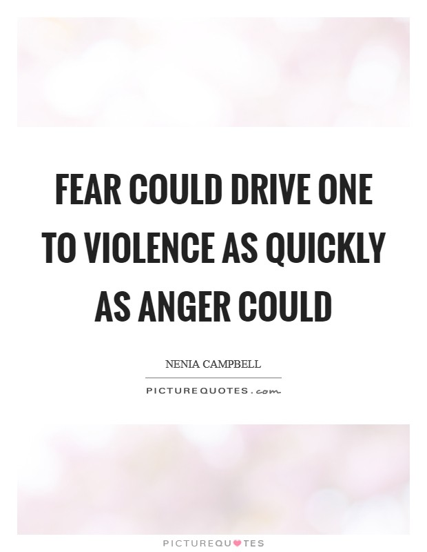 Fear could drive one to violence as quickly as anger could Picture Quote #1