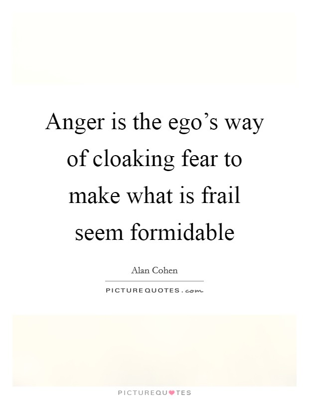 Anger is the ego's way of cloaking fear to make what is frail seem formidable Picture Quote #1
