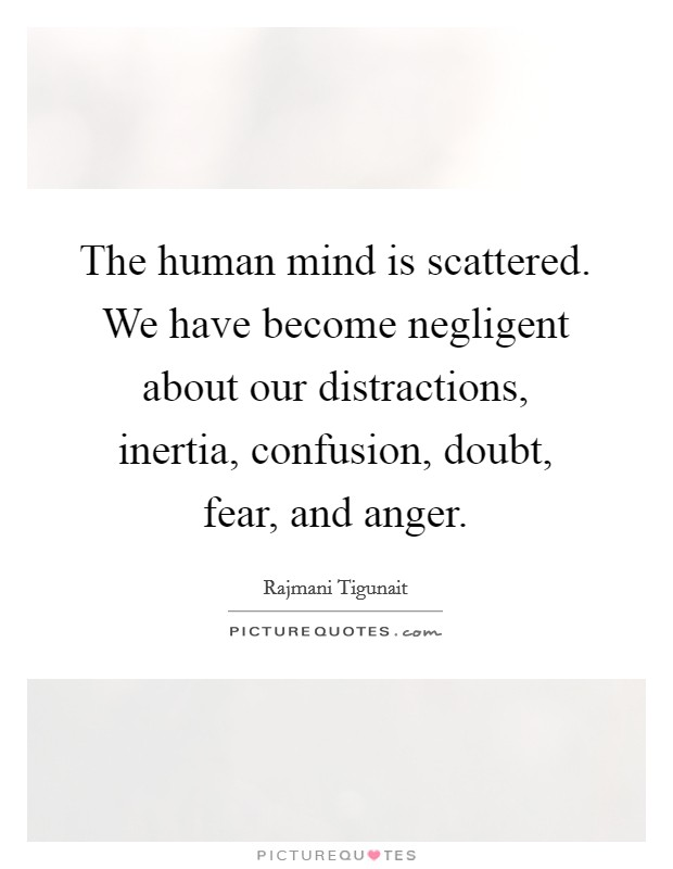 The human mind is scattered. We have become negligent about our distractions, inertia, confusion, doubt, fear, and anger Picture Quote #1