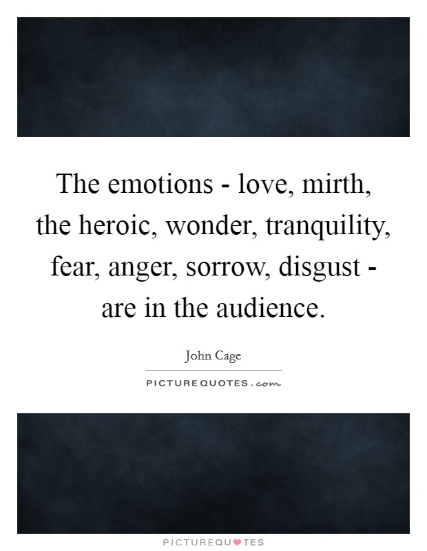 The emotions - love, mirth, the heroic, wonder, tranquility, fear, anger, sorrow, disgust - are in the audience Picture Quote #1