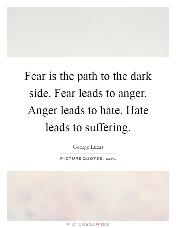 Fear is the path to the dark side. Fear leads to anger. Anger leads to hate. Hate leads to suffering Picture Quote #1