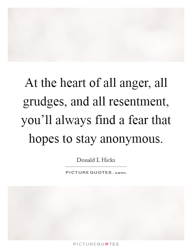 At the heart of all anger, all grudges, and all resentment, you'll always find a fear that hopes to stay anonymous Picture Quote #1