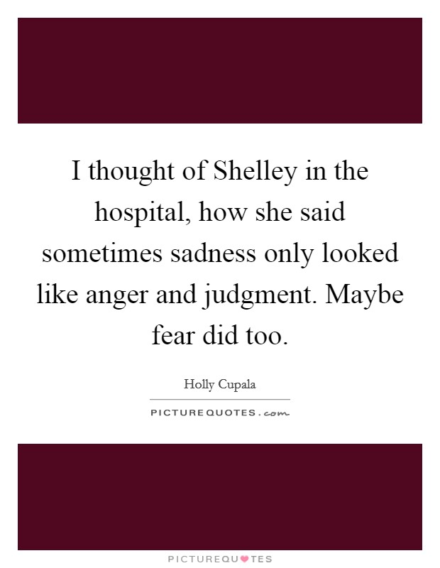 I thought of Shelley in the hospital, how she said sometimes sadness only looked like anger and judgment. Maybe fear did too Picture Quote #1