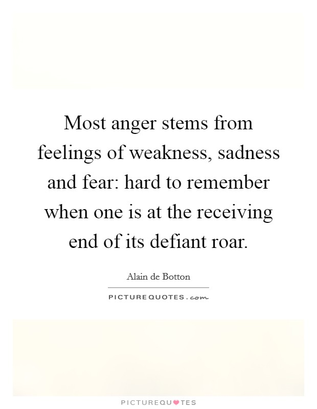 Most anger stems from feelings of weakness, sadness and fear: hard to remember when one is at the receiving end of its defiant roar Picture Quote #1