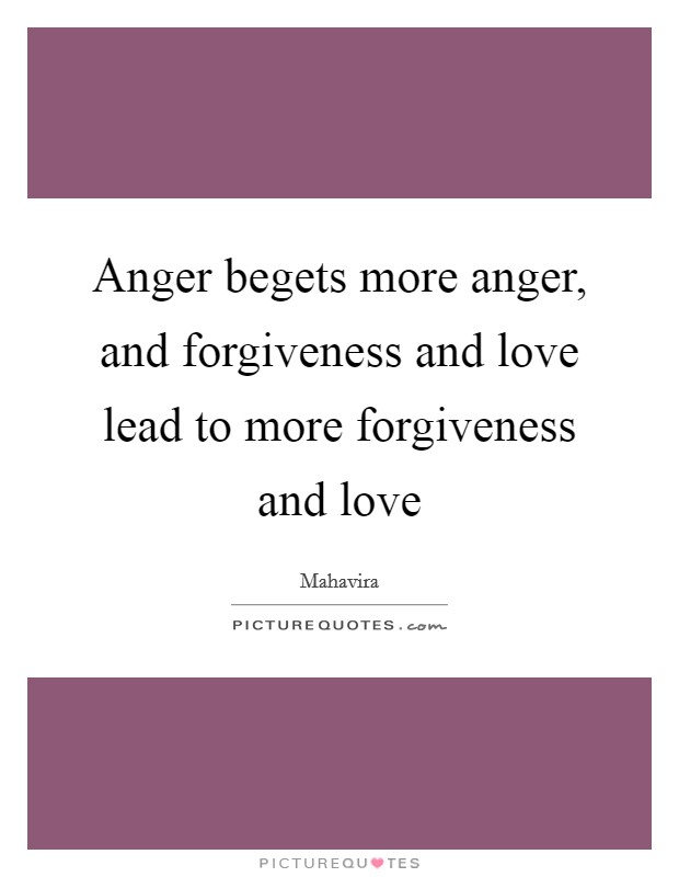 Anger begets more anger, and forgiveness and love lead to more forgiveness and love Picture Quote #1