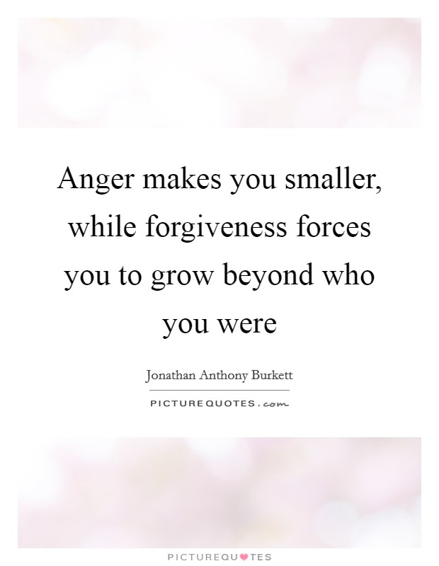 Anger makes you smaller, while forgiveness forces you to grow beyond who you were Picture Quote #1
