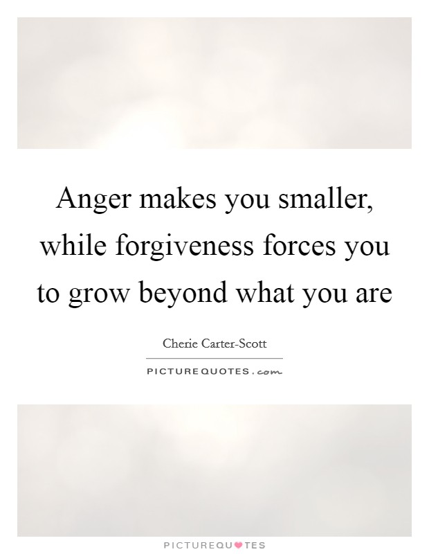 Anger makes you smaller, while forgiveness forces you to grow beyond what you are Picture Quote #1