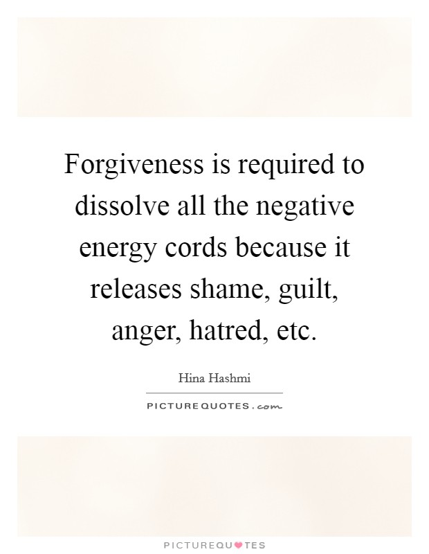 Forgiveness is required to dissolve all the negative energy cords because it releases shame, guilt, anger, hatred, etc Picture Quote #1