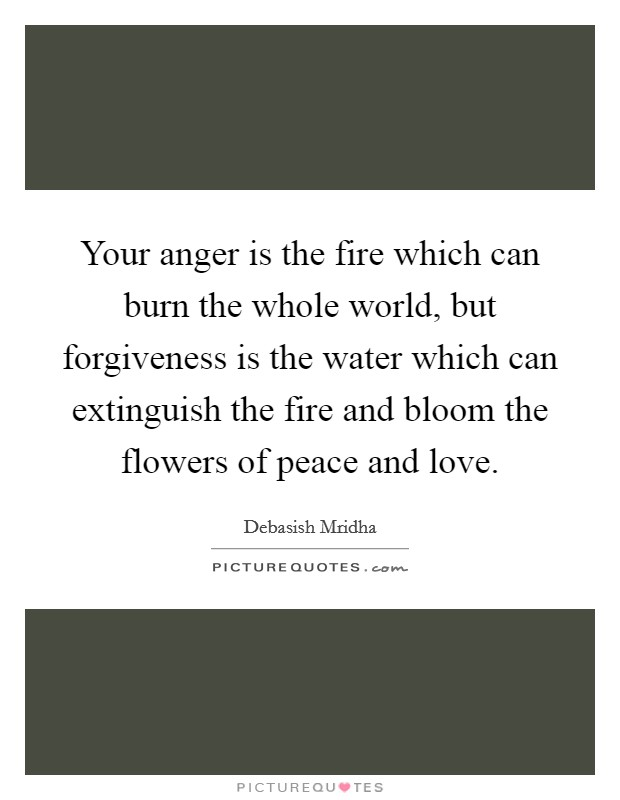 Your anger is the fire which can burn the whole world, but forgiveness is the water which can extinguish the fire and bloom the flowers of peace and love Picture Quote #1