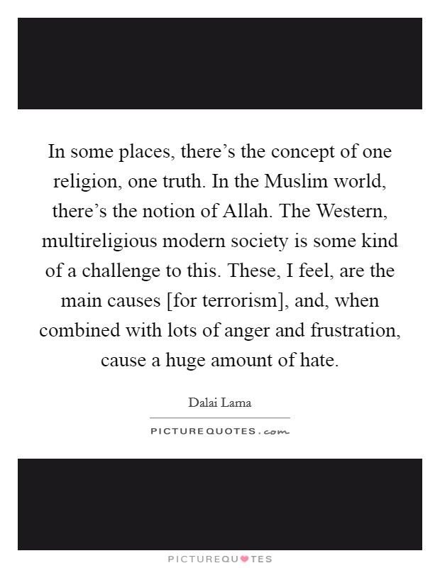 In some places, there's the concept of one religion, one truth. In the Muslim world, there's the notion of Allah. The Western, multireligious modern society is some kind of a challenge to this. These, I feel, are the main causes [for terrorism], and, when combined with lots of anger and frustration, cause a huge amount of hate Picture Quote #1