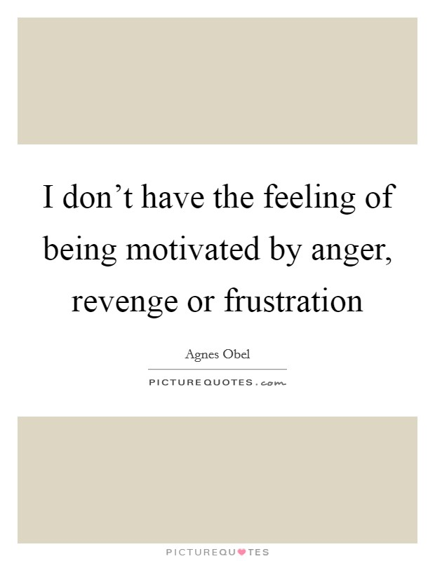 I don't have the feeling of being motivated by anger, revenge or frustration Picture Quote #1