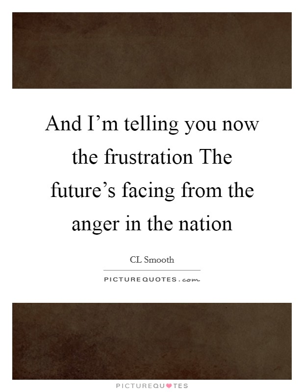 And I'm telling you now the frustration The future's facing from the anger in the nation Picture Quote #1