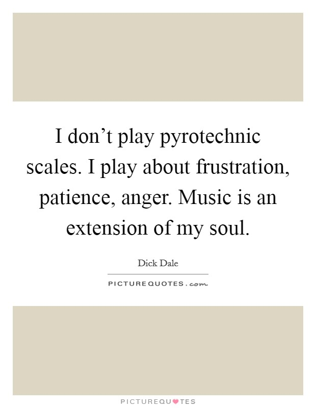 I don't play pyrotechnic scales. I play about frustration, patience, anger. Music is an extension of my soul Picture Quote #1