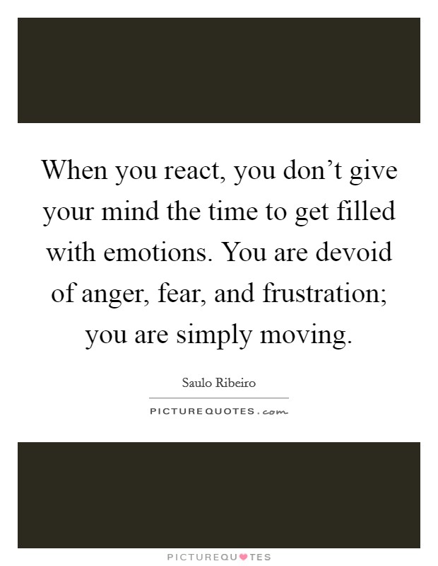 When you react, you don't give your mind the time to get filled with emotions. You are devoid of anger, fear, and frustration; you are simply moving Picture Quote #1
