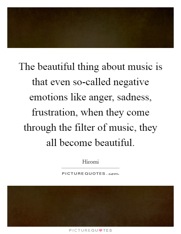 The beautiful thing about music is that even so-called negative emotions like anger, sadness, frustration, when they come through the filter of music, they all become beautiful Picture Quote #1