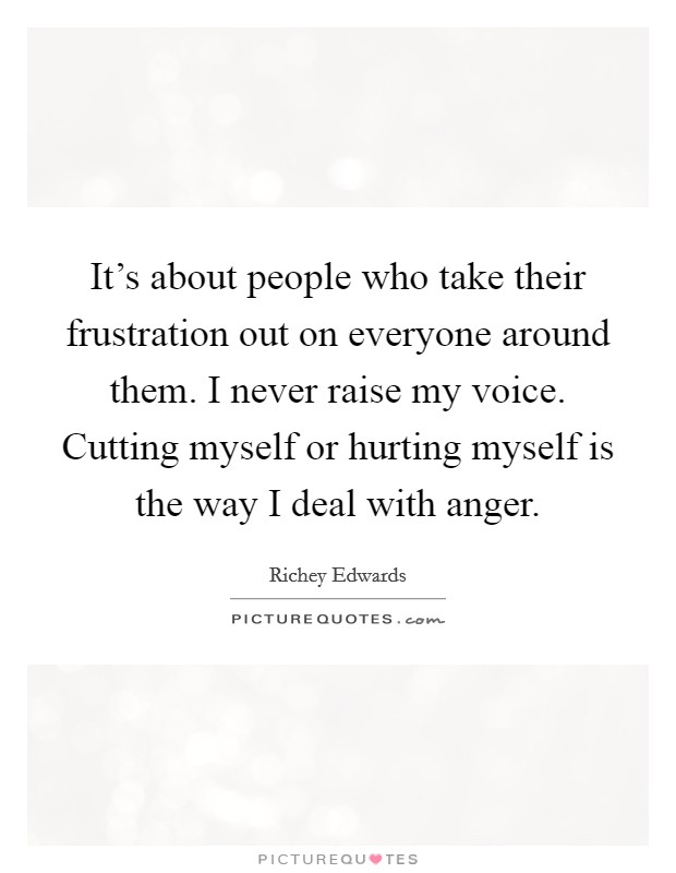 It's about people who take their frustration out on everyone around them. I never raise my voice. Cutting myself or hurting myself is the way I deal with anger Picture Quote #1