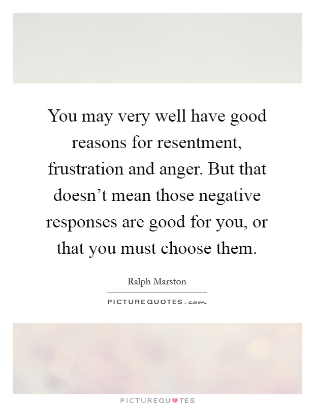 You may very well have good reasons for resentment, frustration and anger. But that doesn't mean those negative responses are good for you, or that you must choose them Picture Quote #1