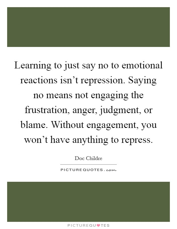 Learning to just say no to emotional reactions isn't repression. Saying no means not engaging the frustration, anger, judgment, or blame. Without engagement, you won't have anything to repress Picture Quote #1