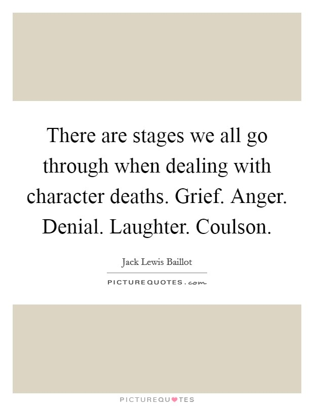 There are stages we all go through when dealing with character deaths. Grief. Anger. Denial. Laughter. Coulson Picture Quote #1