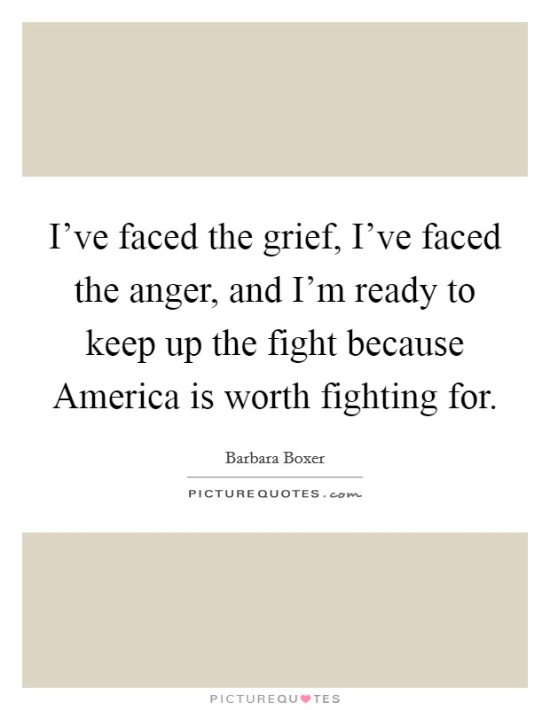 I've faced the grief, I've faced the anger, and I'm ready to keep up the fight because America is worth fighting for Picture Quote #1