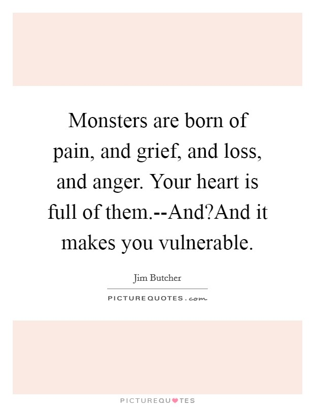 Monsters are born of pain, and grief, and loss, and anger. Your heart is full of them.--And?And it makes you vulnerable Picture Quote #1