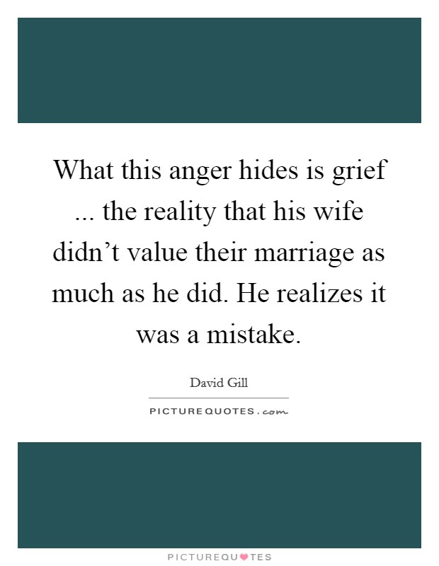 What this anger hides is grief ... the reality that his wife didn't value their marriage as much as he did. He realizes it was a mistake Picture Quote #1