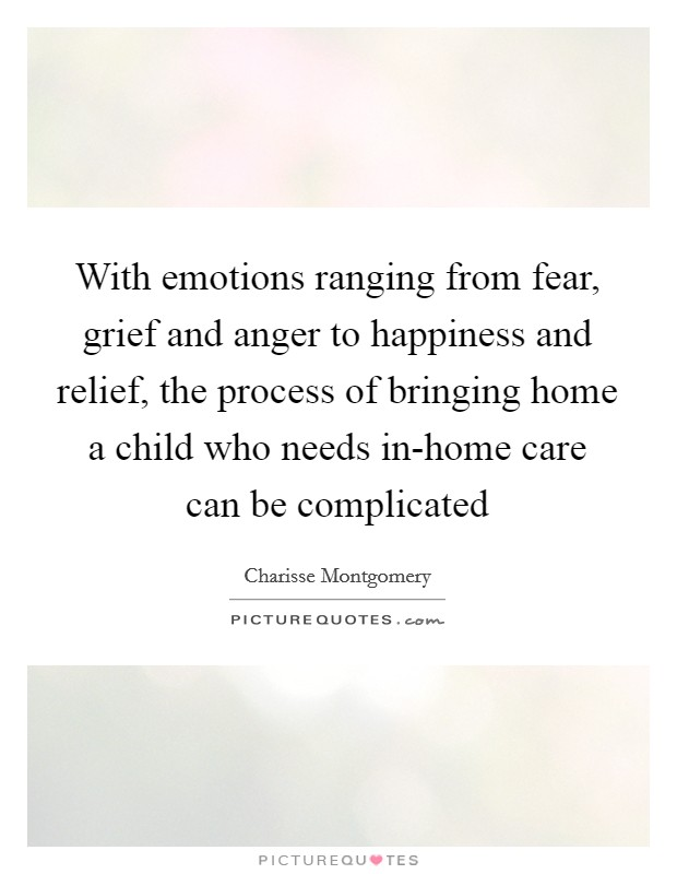 With emotions ranging from fear, grief and anger to happiness and relief, the process of bringing home a child who needs in-home care can be complicated Picture Quote #1