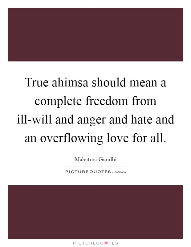 True ahimsa should mean a complete freedom from ill-will and anger and hate and an overflowing love for all Picture Quote #1