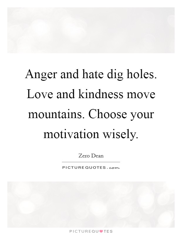 Anger and hate dig holes. Love and kindness move mountains. Choose your motivation wisely. Picture Quote #1