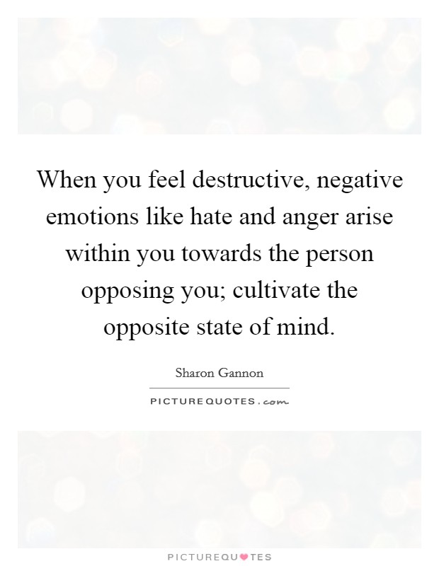 When you feel destructive, negative emotions like hate and anger arise within you towards the person opposing you; cultivate the opposite state of mind Picture Quote #1