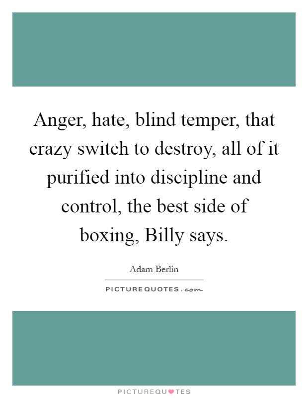 Anger, hate, blind temper, that crazy switch to destroy, all of it purified into discipline and control, the best side of boxing, Billy says Picture Quote #1