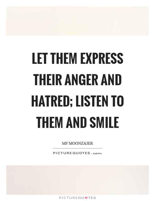 Let them express their anger and hatred; listen to them and smile Picture Quote #1