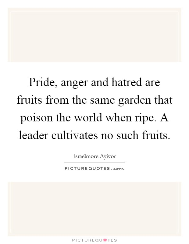Pride, anger and hatred are fruits from the same garden that poison the world when ripe. A leader cultivates no such fruits Picture Quote #1