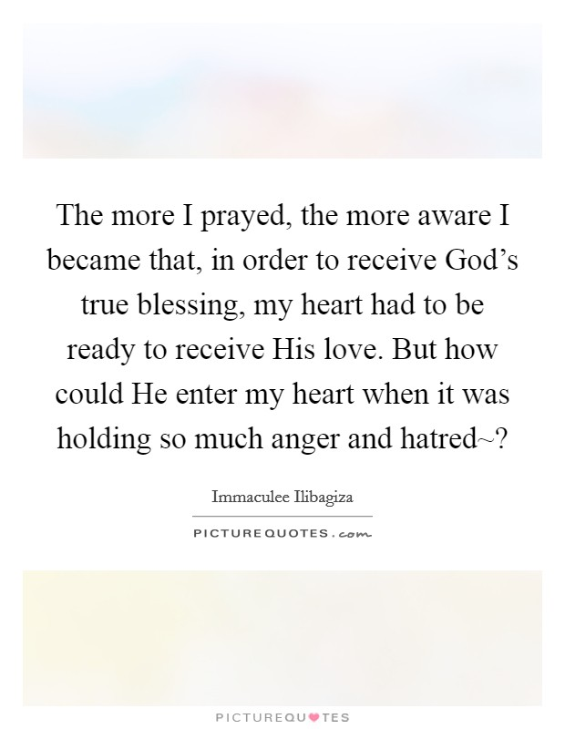The more I prayed, the more aware I became that, in order to receive God's true blessing, my heart had to be ready to receive His love. But how could He enter my heart when it was holding so much anger and hatred~? Picture Quote #1