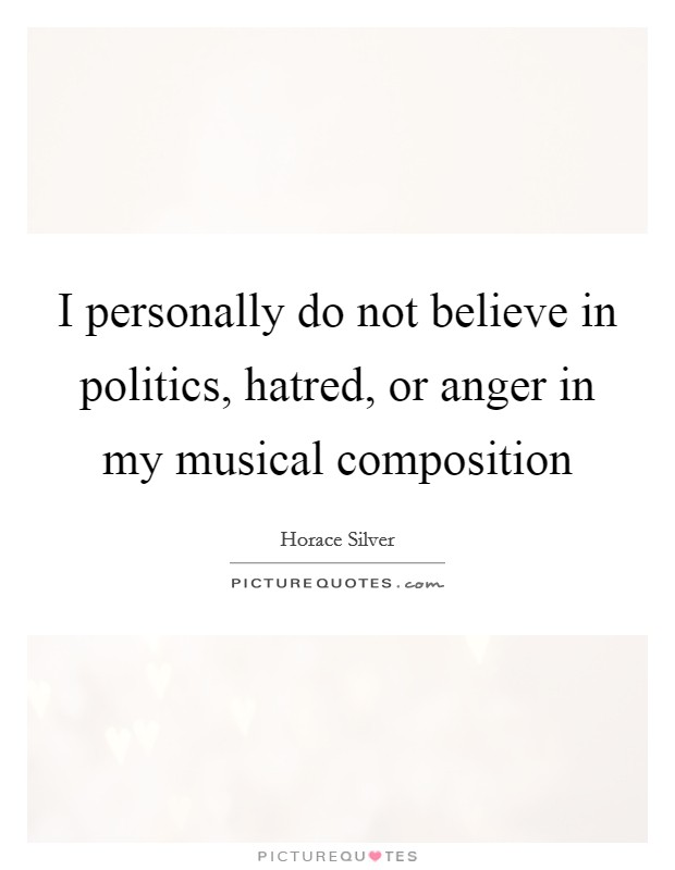 I personally do not believe in politics, hatred, or anger in my musical composition Picture Quote #1