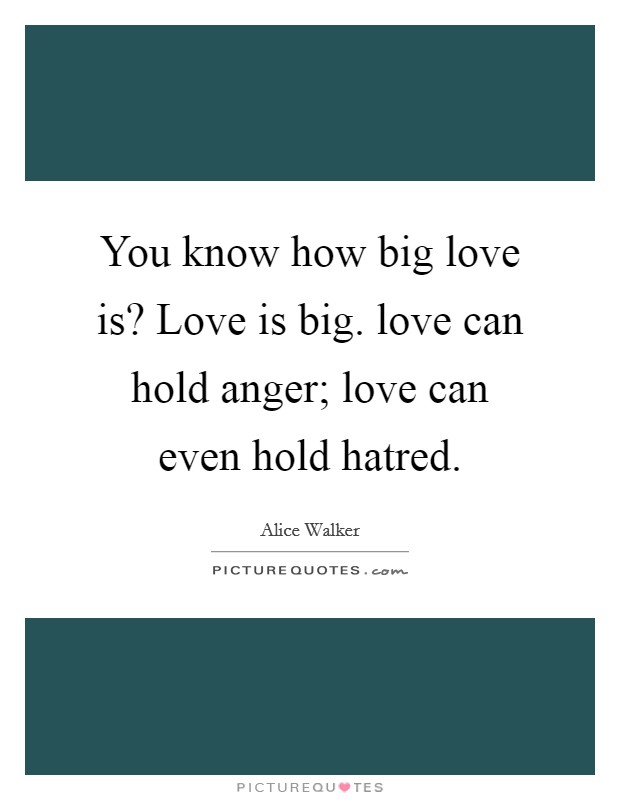 You know how big love is? Love is big. love can hold anger; love can even hold hatred Picture Quote #1