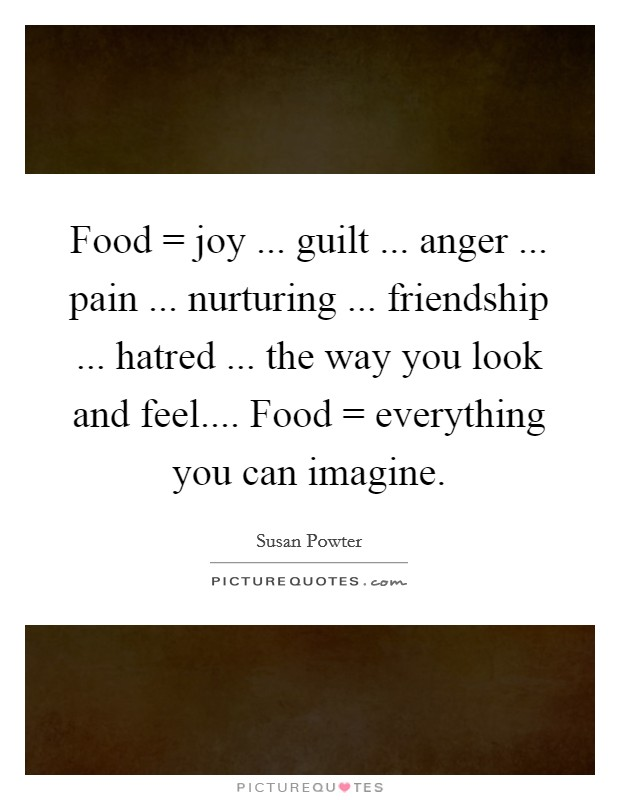 Food = joy ... guilt ... anger ... pain ... nurturing ... friendship ... hatred ... the way you look and feel.... Food = everything you can imagine Picture Quote #1