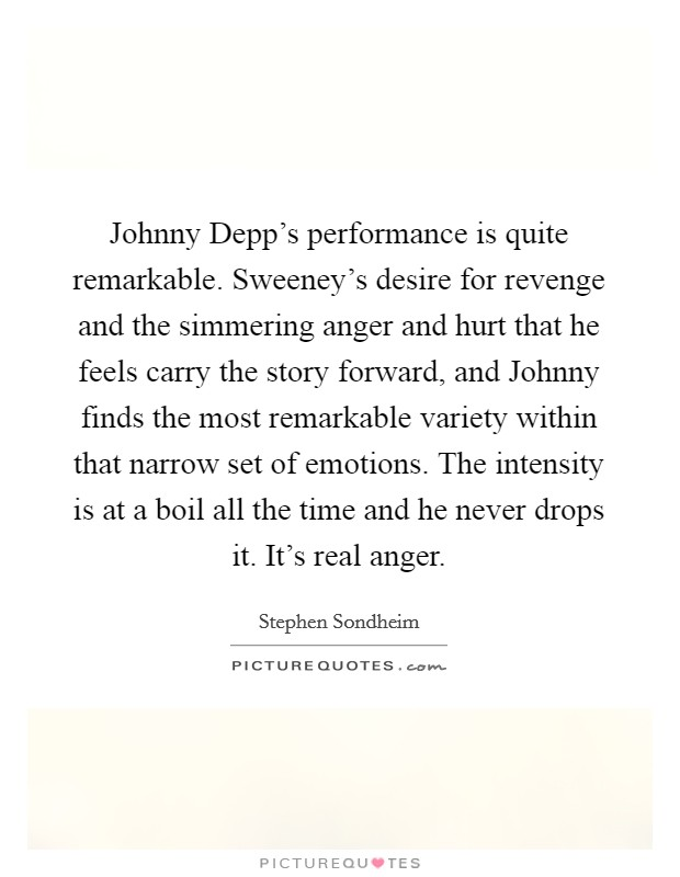 Johnny Depp's performance is quite remarkable. Sweeney's desire for revenge and the simmering anger and hurt that he feels carry the story forward, and Johnny finds the most remarkable variety within that narrow set of emotions. The intensity is at a boil all the time and he never drops it. It's real anger Picture Quote #1
